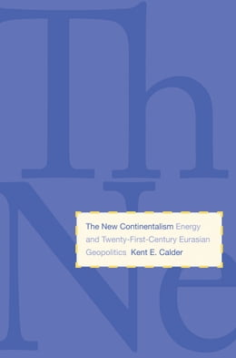 Book The New Continentalism: Energy and Twenty-First-Century Eurasian Geopolitics by Kent E. Calder, PhD - History
