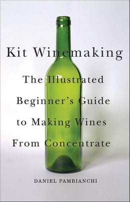 Book Kit Winemaking: The Illustrated Beginner's Guide to Making Wine from Concentrate: The Illustrated… by Daniel Pambianchi