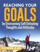 Reaching Your Goals by Overcoming Self-Defeating Thoughts and Attitudes by Steve Buitron