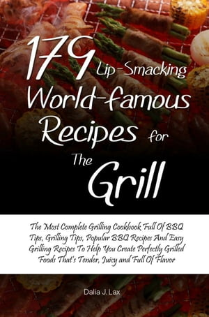 179 Lip-Smacking World-Famous Recipes for the Grill The Most Complete Grilling Cookbook Full Of BBQ Tips,  Grilling Tips,  Popular BBQ Recipes And Easy