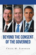Beyond the Consent of the Governed by Craig M Farnham