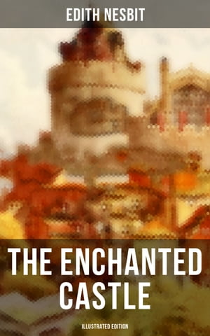 THE ENCHANTED CASTLE (Illustrated Edition): Children's Fantasy Classic by Edith Nesbit