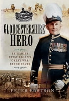 Gloucestershire Hero: Brigadier Patsy Pagan's Great War Experiences by Peter Rostron
