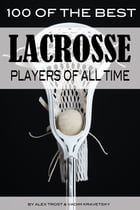 100 of the Best Lacrosse Players of All Time by alex trostanetskiy