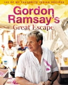 Gordon Ramsay's Great Escape: 100 of my favourite Indian recipes by Gordon Ramsay
