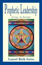 Prophetic Leadership: A Call to Action by Laurel Beth Geise