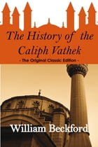 The History of the Caliph Vathek - The Original Classic Edition by William Beckford