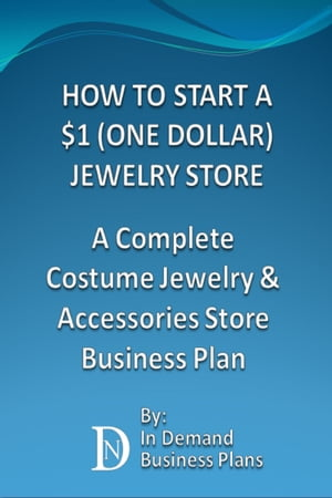 How To Start A $1 (One Dollar) Jewelry Store: A Complete Costume Jewelry & Accessories Business Plan by In Demand Business Plans