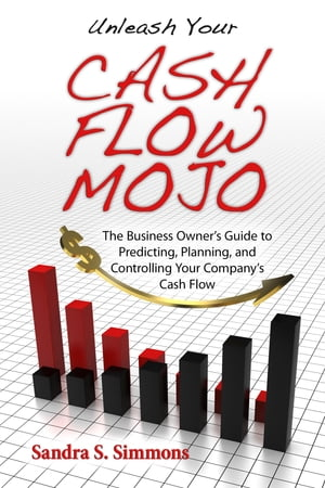 Unleash Your Cash Flow Mojo: The Business Owner's Guide to Predicting, Planning, and Controlling Your Company's Cash Flow by Sandra Simmons