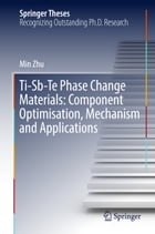 Ti-Sb-Te Phase Change Materials: Component Optimisation, Mechanism and Applications by Min Zhu