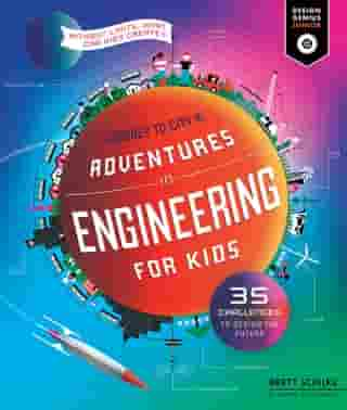 Adventures in Engineering for Kids: 35 Challenges to Design the Future - Journey to City X - Without Limits, What Can Kids Create? by Brett Schilke