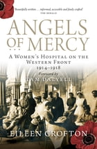 Angels of Mercy: A Women's Hospital on the Western Front 1914-1918 by Eileen Crofton