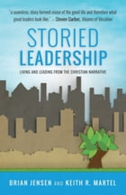 Storied Leadership: Living and Leading from the Christian Narrative by Keith R. Martel