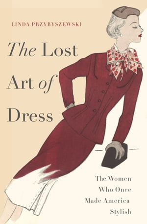 The Lost Art of Dress The Women Who Once Made America Stylish