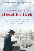The Secret Life of Bletchley Park: The WW11 Codebreaking Centre and the Men and Women Who Worked There by Sinclair McKay