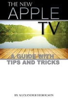 The New Apple TV: A Guide with Tips and Tricks by Alexander Herolson