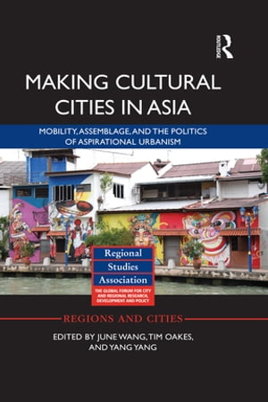 Making Cultural Cities in Asia Mobility,  assemblage,  and the politics of aspirational urbanism
