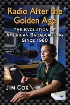 Radio After the Golden Age: The Evolution of American Broadcasting Since 1960 by Jim Cox
