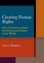 Creating Human Rights: How Noncitizens Made Sex Persecution Matter to the World by Lisa S. Alfredson