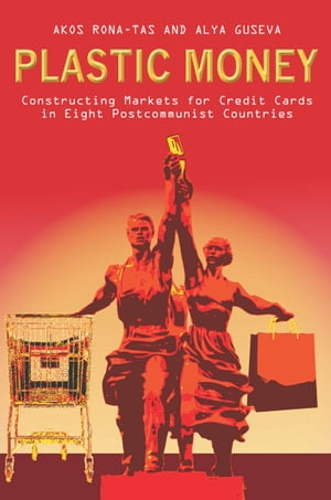 Plastic Money Constructing Markets for Credit Cards in Eight Postcommunist Countries
