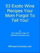 53 Exotic Wine Recipes Your Mom Forgot To Tell You! by Editorial Team Of MPowerUniversity.com