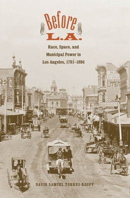 Book Before L.A.: Race, Space, and Municipal Power in Los Angeles, 1781-1894 by David Samuel Torres-Rouff