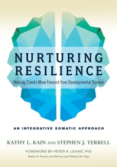 Nurturing Resilience: Helping Clients Move Forward from Developmental Trauma--An Integrative…