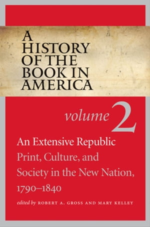 A History of the Book in America Volume 2: An Extensive Republic: Print,  Culture,  and Society in the New Nation,  1790-1840