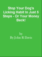 Stop Your Dog's Licking Habit In Just 5 Steps - Or Your Money Back! by Editorial Team Of MPowerUniversity.com