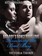 Billionaire Romance: Bad Boy's Dangerous Love Resisting The Bad Boy by Victoria Thorn