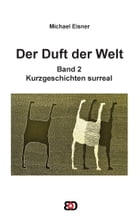 Der Duft der Welt: Band 2: Kurzgeschichten surreal by Michael Eisner