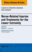 Nerve Related Injuries and Treatments for the Lower Extremity, An Issue of Clinics in Podiatric Medicine and Surgery, E-Book by Stephen L. Barrett, DPM, MBA