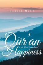 The Qur'an And The Pursuit of Happiness by Habeeb Malik, PhD