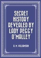Secret History Revealed By Lady Peggy O'Malley by A. M. Williamson