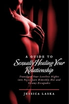 A Guide to Sexually Healing Your Relationship: Transform Your Loveless Nights into Passionate Biweekly Hot and Steamy Escapades by Jessica Laska
