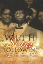 With Signs Following: The Life and Ministry of Charles Harrison Mason by Dr. Raynard D. Smith