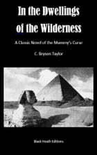 In the Dwellings of the Wilderness: A Classic Novel of the Mummy's Curse by C. Bryson Taylor