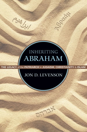 Inheriting Abraham The Legacy of the Patriarch in Judaism,  Christianity,  and Islam