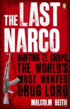 The Last Narco: Hunting El Chapo, The World's Most-Wanted Drug Lord by Malcolm Beith