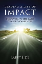 Leading a Life of Impact: Discovering the Path to Self-Awareness by Larry Eide