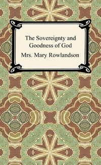 The Sovereignty and Goodness of God: A Narrative of the Captivity and Restoration of Mrs. Mary…