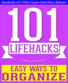 101 Lifehacks - Easy Ways to Organize: Tips to Enhance Efficiency, Stay Organized, Make friends and Simplify Life and Improve Quality of Life!: Fun Fa by G Whiz