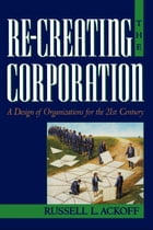 Re-Creating the Corporation: A Design of Organizations for the 21st Century by Russell L. Ackoff