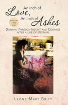 An Inch of Love, An Inch of Ashes: Survival Through Insight and Courage after a Life of Betrayal by Leone Mary Britt