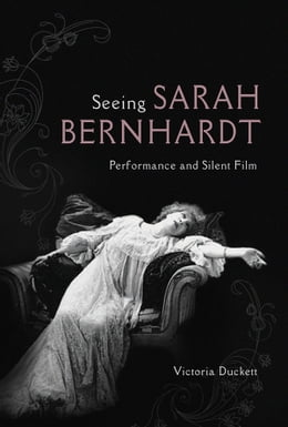 Book Seeing Sarah Bernhardt: Performance and Silent Film by Victoria Duckett