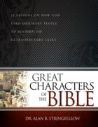 Great Characters of the Bible: 52 Lessons on How God Used Ordinary People to Accomplish Extraordinary Tasks by Dr. Alan B. Stringfellow