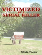Victimized by a Serial Killer by Gloria Tucker
