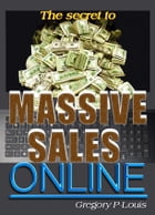 The Secret To Massive Sales Online by Gregory P. Louis