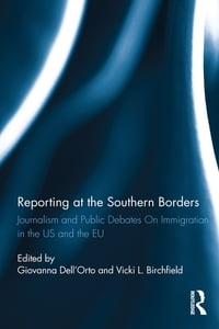 Reporting at the Southern Borders: Journalism and Public Debates on Immigration in the U.S. and the…