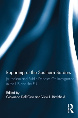 Reporting at the Southern Borders Journalism and Public Debates on Immigration in the U.S. and the E.U.